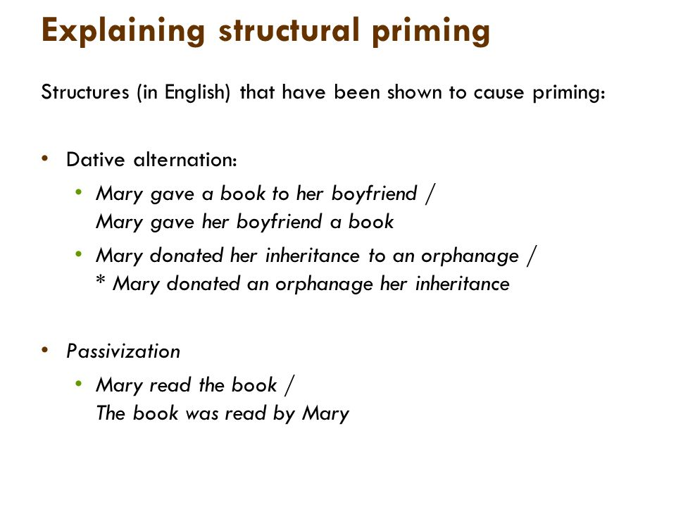 Explaining structural priming Structures (in English) that have been shown to cause priming: Dative alternation: Mary gave a book to her boyfriend / Mary gave her boyfriend a book Mary donated her inheritance to an orphanage / * Mary donated an orphanage her inheritance Passivization Mary read the book / The book was read by Mary
