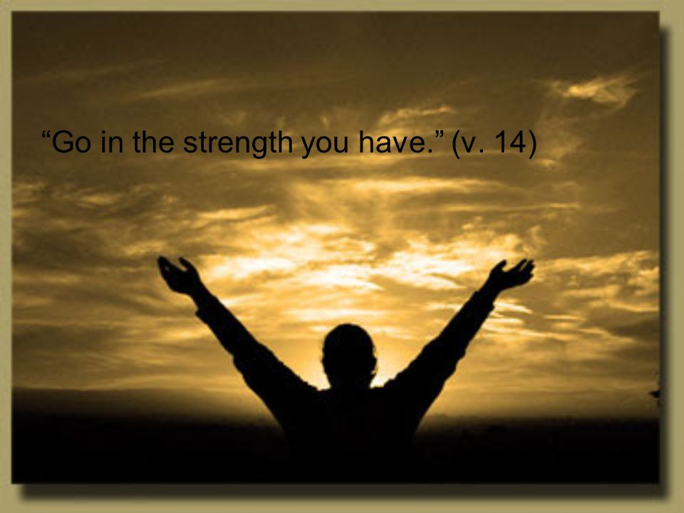 """""""Go in the strength you have."""" (v. 14)"""