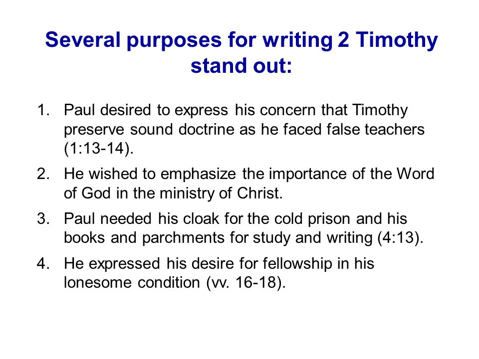 Several purposes for writing 2 Timothy stand out: 1.Paul desired to express his concern that Timothy preserve sound doctrine as he faced false teachers (1:13-14).