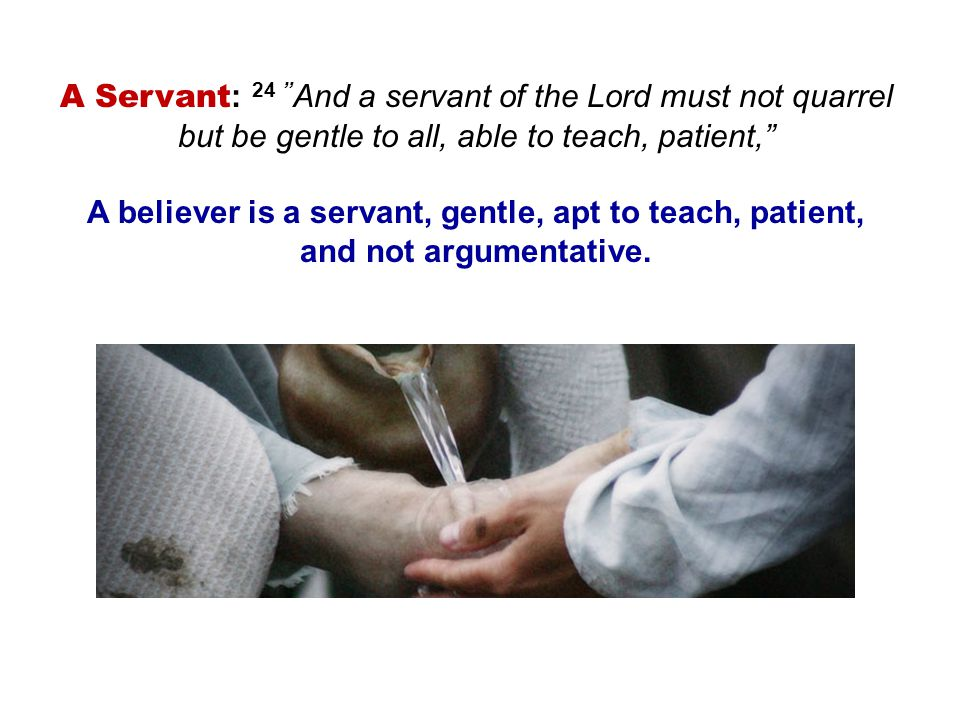 A Servant : 24 And a servant of the Lord must not quarrel but be gentle to all, able to teach, patient, A believer is a servant, gentle, apt to teach, patient, and not argumentative.