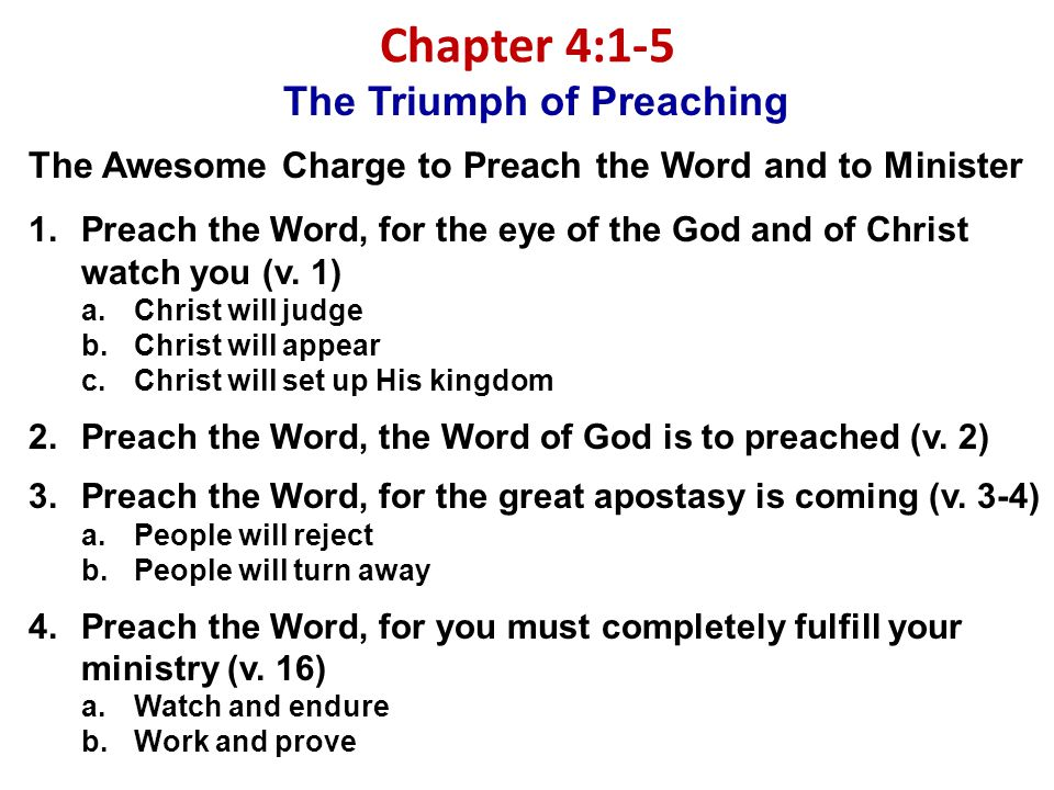 Chapter 4:1-5 The Triumph of Preaching The Awesome Charge to Preach the Word and to Minister 1.Preach the Word, for the eye of the God and of Christ watch you (v.