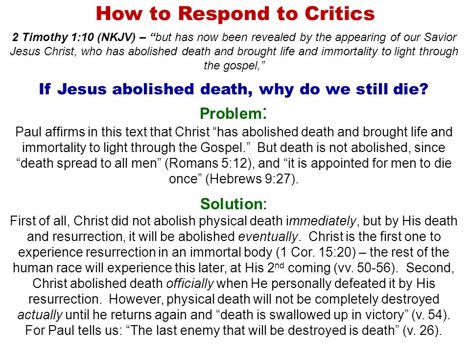 How to Respond to Critics 2 Timothy 1:10 (NKJV) – but has now been revealed by the appearing of our Savior Jesus Christ, who has abolished death and brought life and immortality to light through the gospel, If Jesus abolished death, why do we still die.
