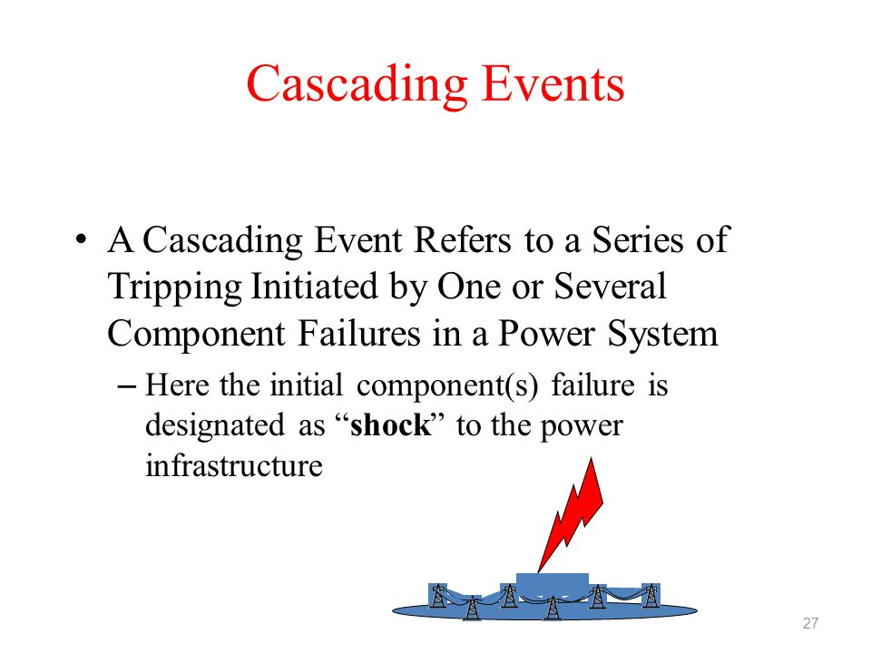 Cascading Events A Cascading Event Refers to a Series of Tripping Initiated by One or Several Component Failures in a Power System – Here the initial
