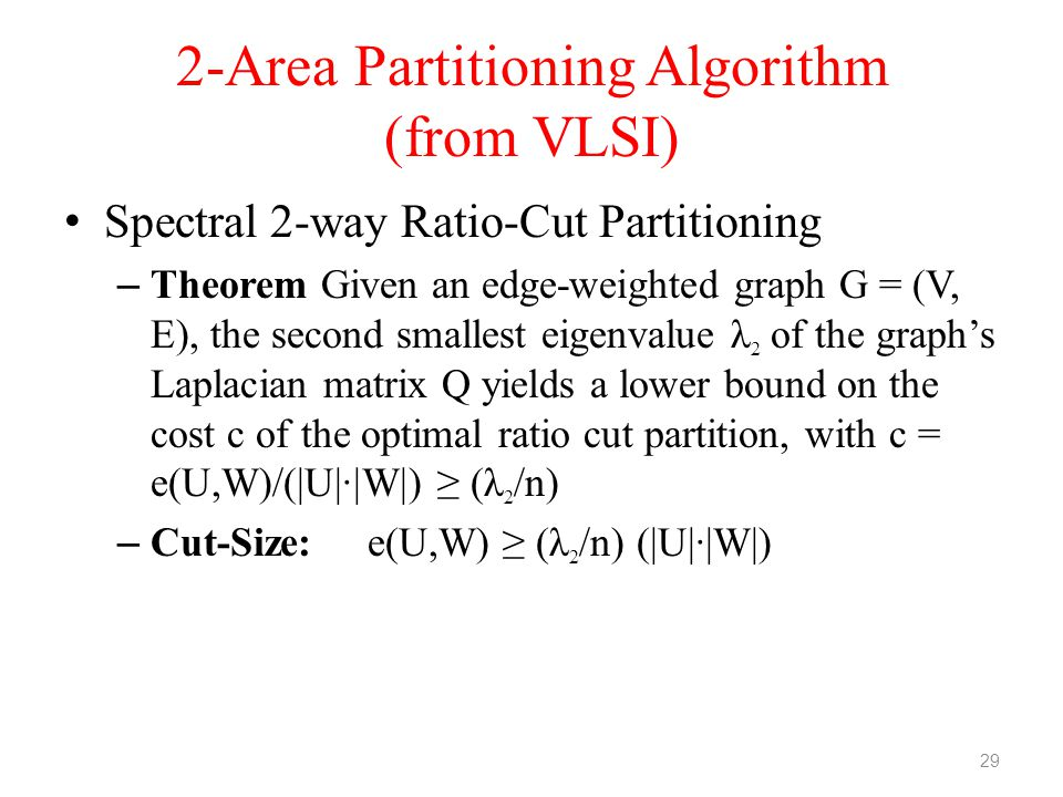 2-Area Partitioning Algorithm (from VLSI) Spectral 2-way Ratio-Cut Partitioning – Theorem Given an edge-weighted graph G = (V, E), the second smallest