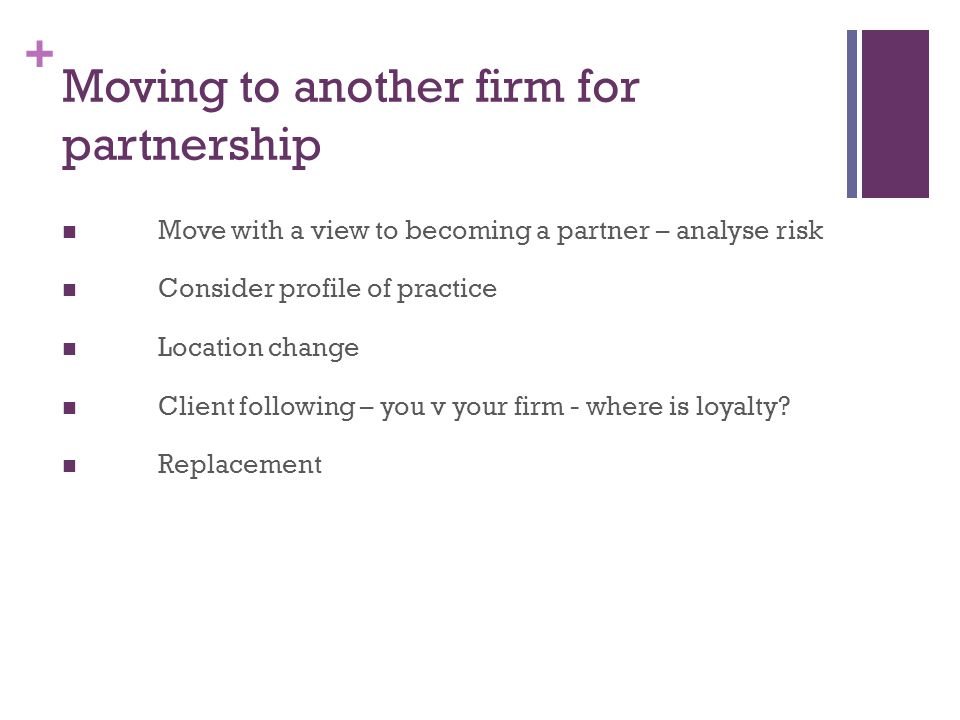 + Moving to another firm for partnership Move with a view to becoming a partner – analyse risk Consider profile of practice Location change Client following – you v your firm - where is loyalty.