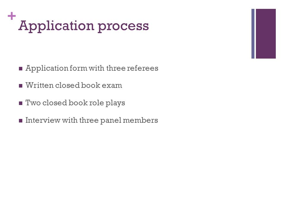 + Application process Application form with three referees Written closed book exam Two closed book role plays Interview with three panel members