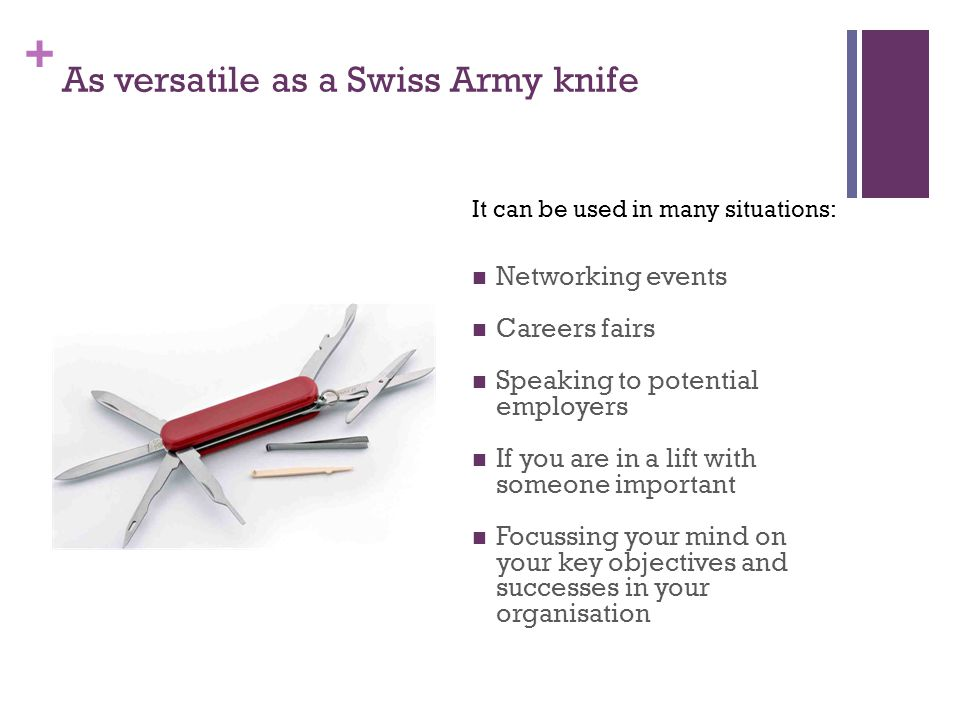 + As versatile as a Swiss Army knife Networking events Careers fairs Speaking to potential employers If you are in a lift with someone important Focussing your mind on your key objectives and successes in your organisation It can be used in many situations: