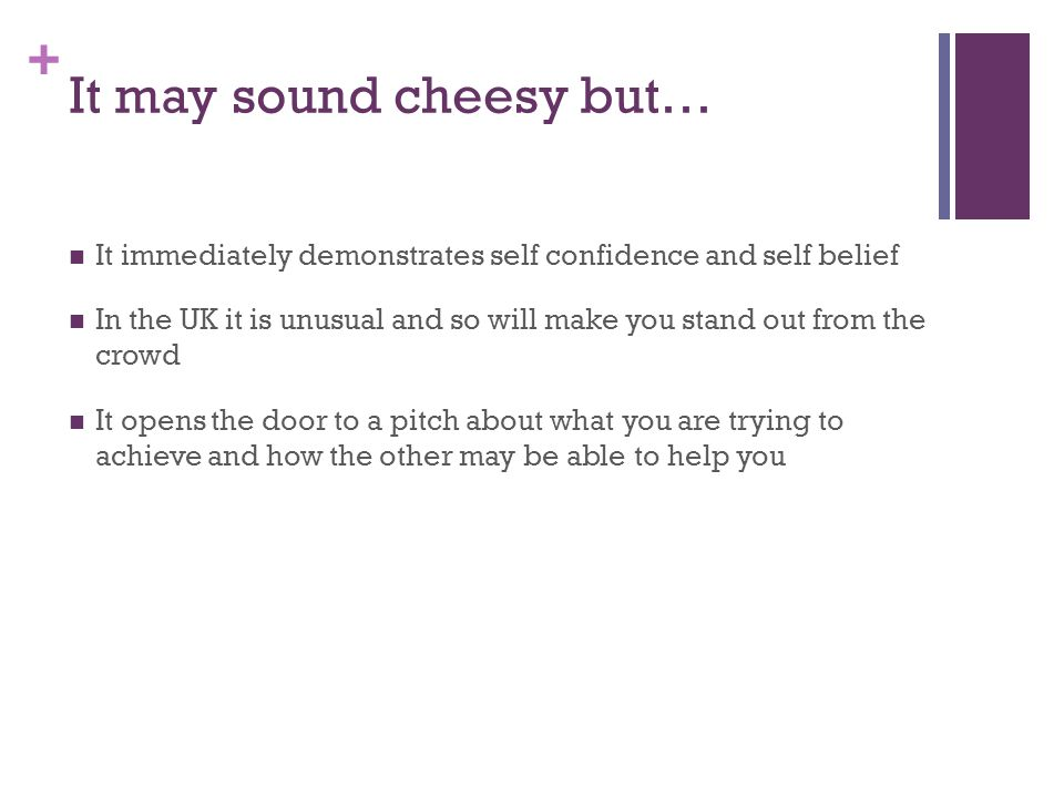 + It may sound cheesy but… It immediately demonstrates self confidence and self belief In the UK it is unusual and so will make you stand out from the crowd It opens the door to a pitch about what you are trying to achieve and how the other may be able to help you
