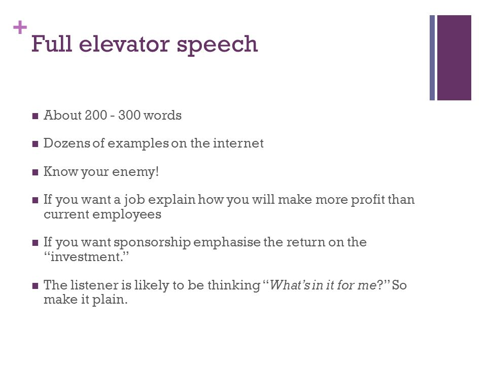 + Full elevator speech About 200 - 300 words Dozens of examples on the internet Know your enemy.