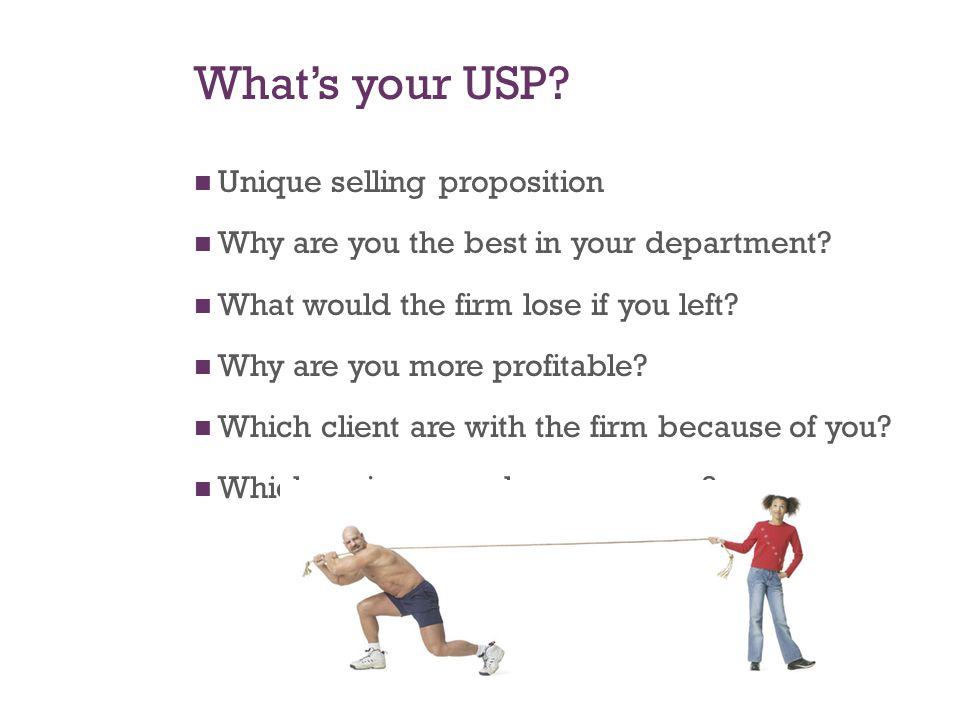 What's your USP. Unique selling proposition Why are you the best in your department.