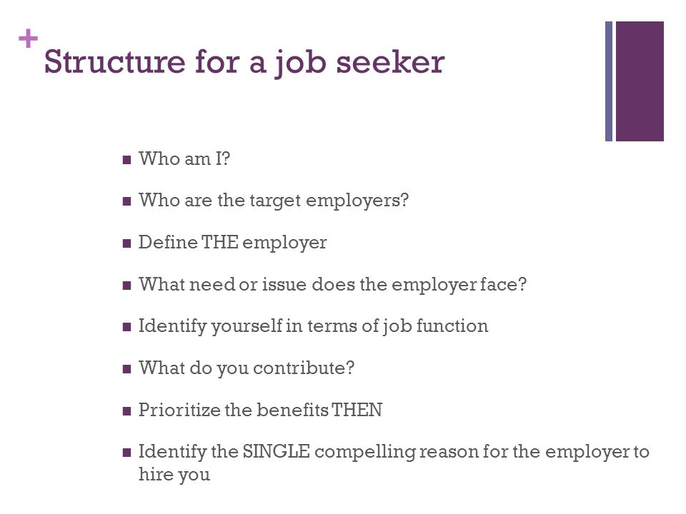 + Structure for a job seeker Who am I. Who are the target employers.