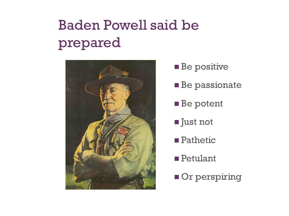 Baden Powell said be prepared Be positive Be passionate Be potent Just not Pathetic Petulant Or perspiring