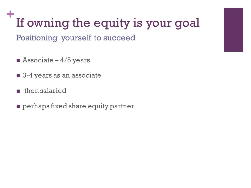 + If owning the equity is your goal Associate – 4/5 years 3-4 years as an associate then salaried perhaps fixed share equity partner Positioning yourself to succeed