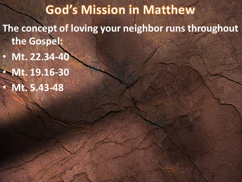 The concept of loving your neighbor runs throughout the Gospel: Mt. 22.34-40 Mt. 19.16-30 Mt. 5.43-48