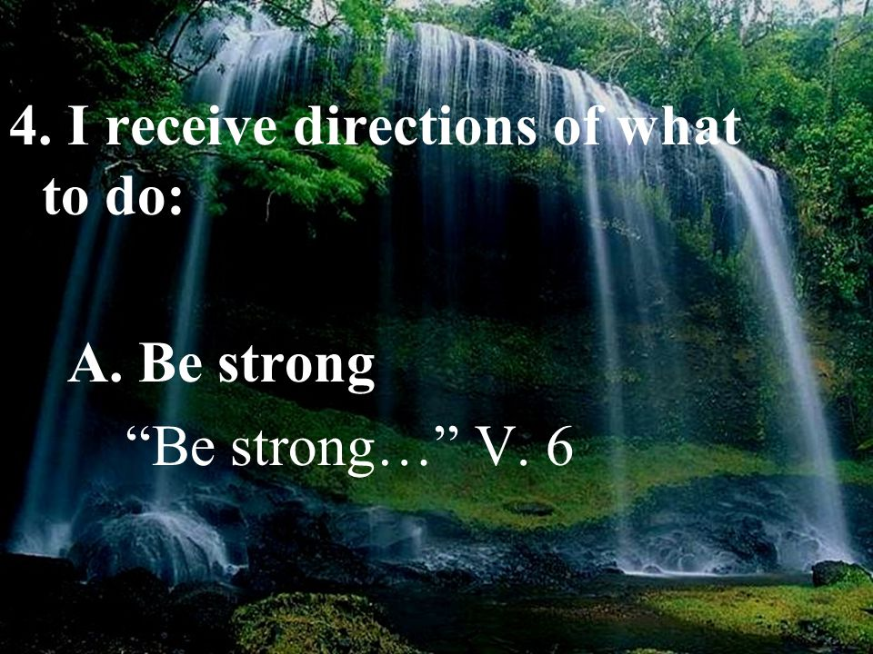 "4. I receive directions of what to do: A. Be strong ""Be strong…"" V. 6"