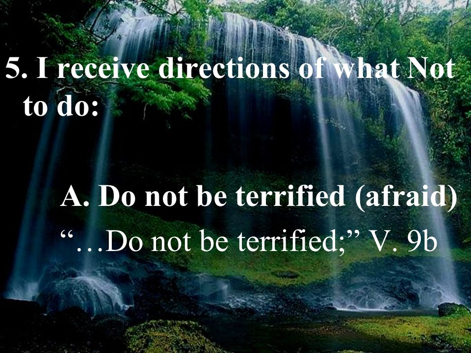 "5. I receive directions of what Not to do: A. Do not be terrified (afraid) ""…Do not be terrified;"" V. 9b"