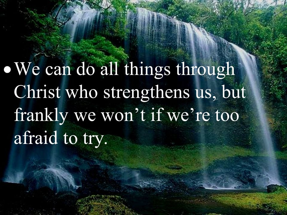  We can do all things through Christ who strengthens us, but frankly we won't if we're too afraid to try.