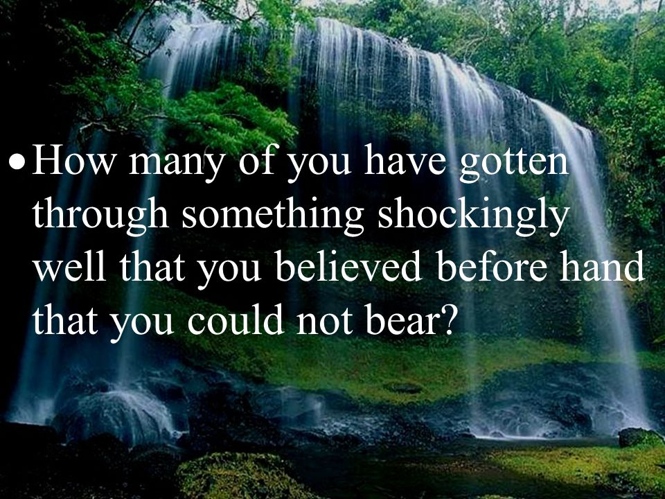  How many of you have gotten through something shockingly well that you believed before hand that you could not bear?