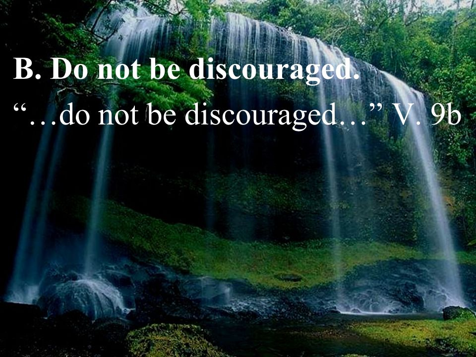 B. Do not be discouraged. …do not be discouraged… V. 9b