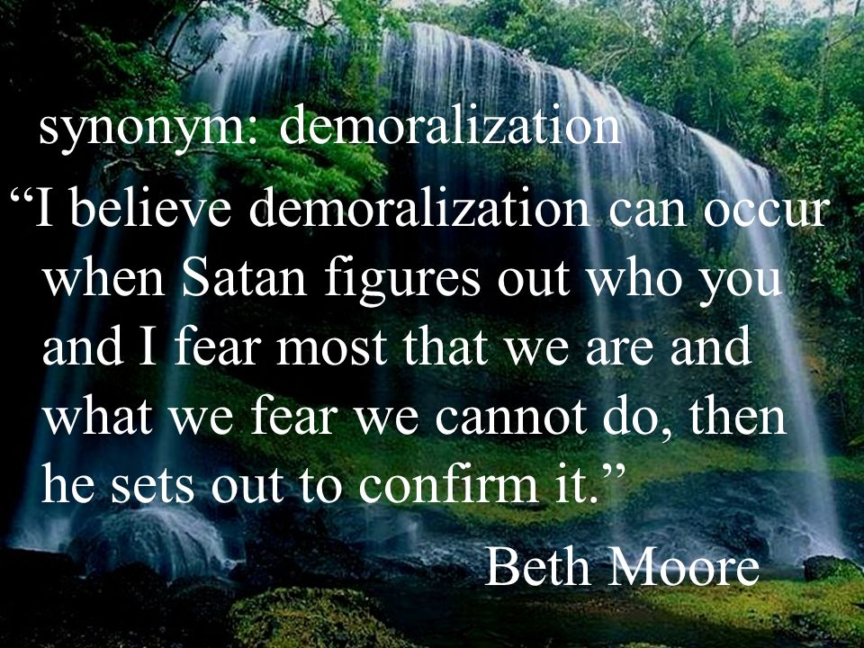 synonym: demoralization I believe demoralization can occur when Satan figures out who you and I fear most that we are and what we fear we cannot do, then he sets out to confirm it. Beth Moore