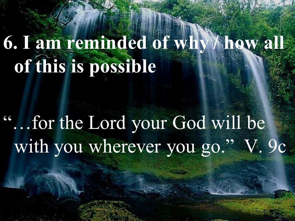 "6. I am reminded of why / how all of this is possible ""…for the Lord your God will be with you wherever you go."" V. 9c"