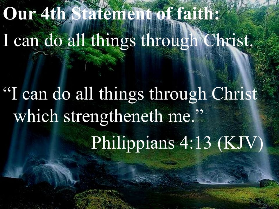 "Our 4th Statement of faith: I can do all things through Christ. ""I can do all things through Christ which strengtheneth me."" Philippians 4:13 (KJV)"
