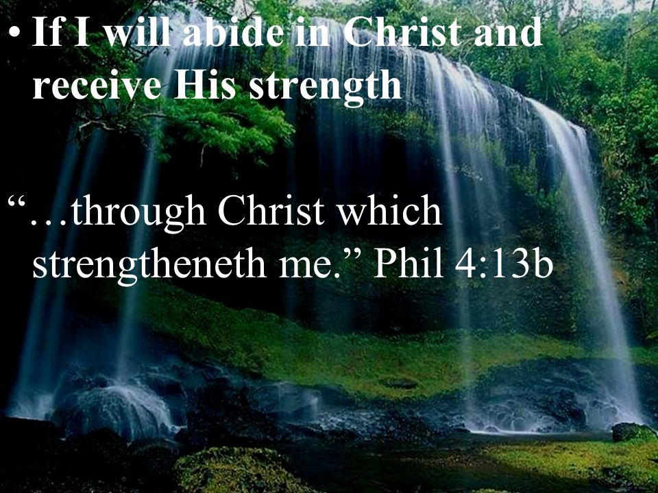 "If I will abide in Christ and receive His strength ""…through Christ which strengtheneth me."" Phil 4:13b"