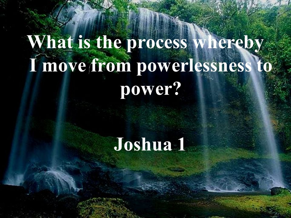 What is the process whereby I move from powerlessness to power? Joshua 1