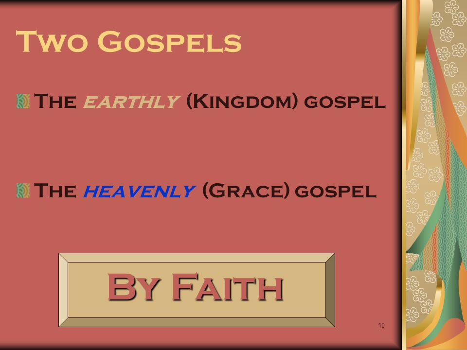 10 Two Gospels The earthly (Kingdom) gospel The heavenly (Grace) gospel By Faith