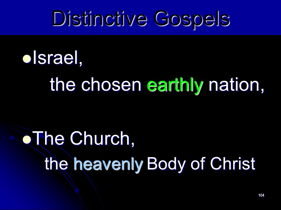 104 Distinctive Gospels Israel, Israel, the chosen earthly nation, The Church, The Church, the heavenly Body of Christ