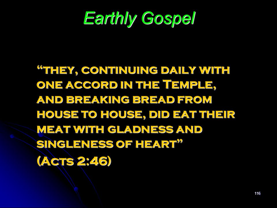 "116 Earthly Gospel ""they, continuing daily with one accord in the Temple, and breaking bread from house to house, did eat their meat with gladness and"