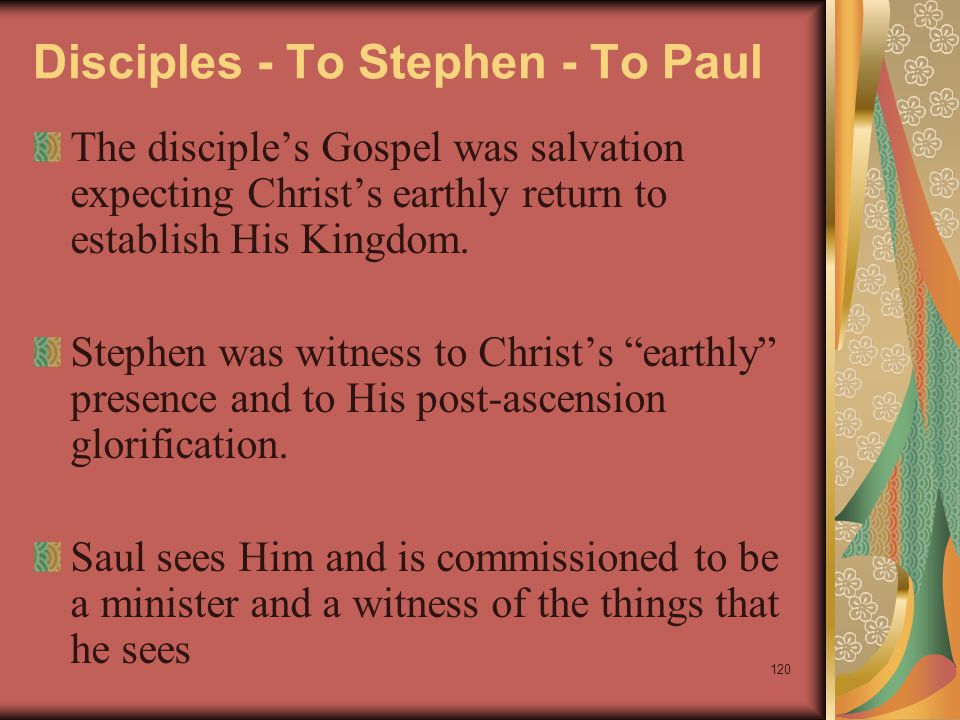 120 Disciples - To Stephen - To Paul The disciple's Gospel was salvation expecting Christ's earthly return to establish His Kingdom. Stephen was witne