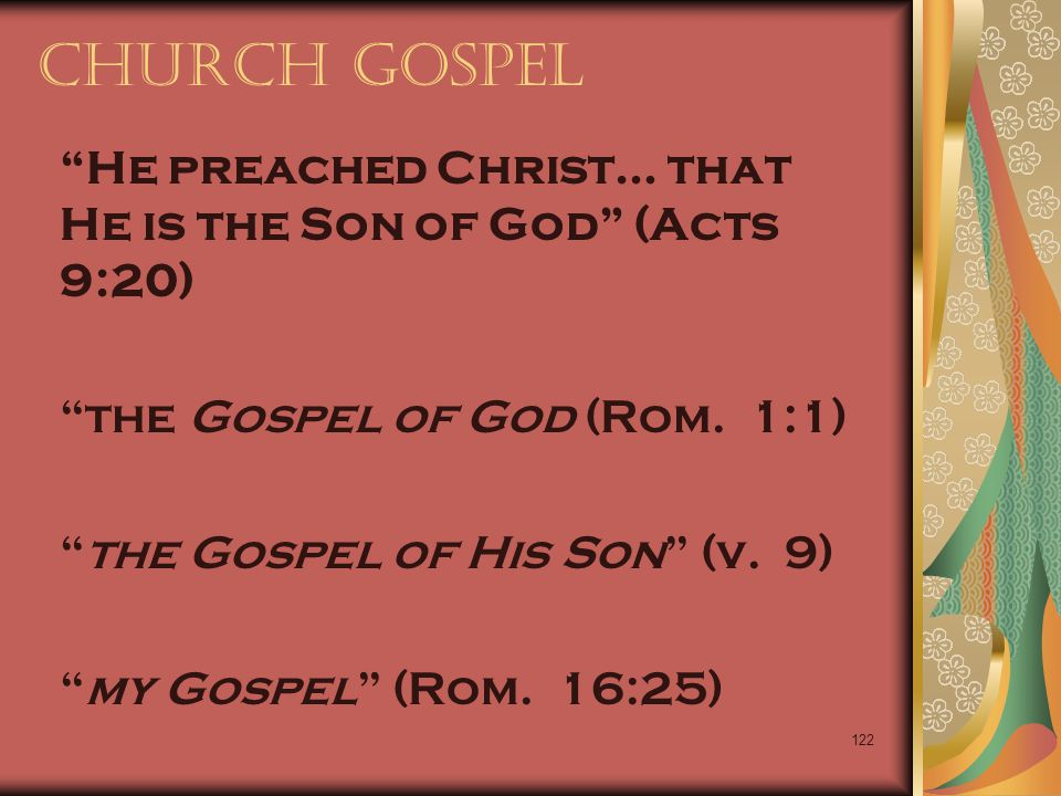 "122 Church Gospel ""He preached Christ… that He is the Son of God"" (Acts 9:20) ""the Gospel of God (Rom. 1:1) ""the Gospel of His Son"" (v. 9) ""my Gospel"""