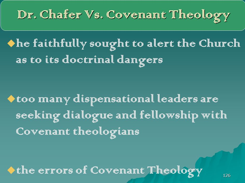 126 Dr. Chafer Vs. Covenant Theology   he faithfully sought to alert the Church as to its doctrinal dangers   too many dispensational leaders are