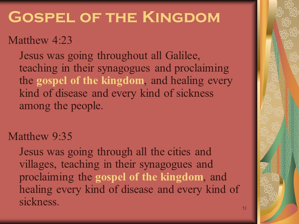 13 Gospel of the Kingdom Matthew 4:23 Jesus was going throughout all Galilee, teaching in their synagogues and proclaiming the gospel of the kingdom,