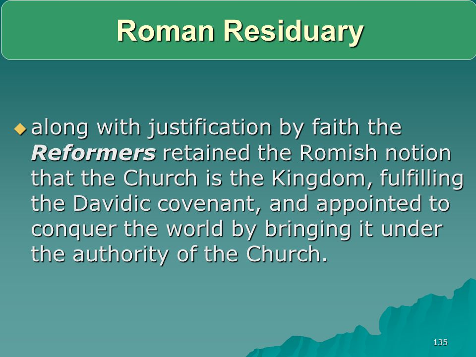 135 Roman Residuary  along with justification by faith the Reformers retained the Romish notion that the Church is the Kingdom, fulfilling the Davidi