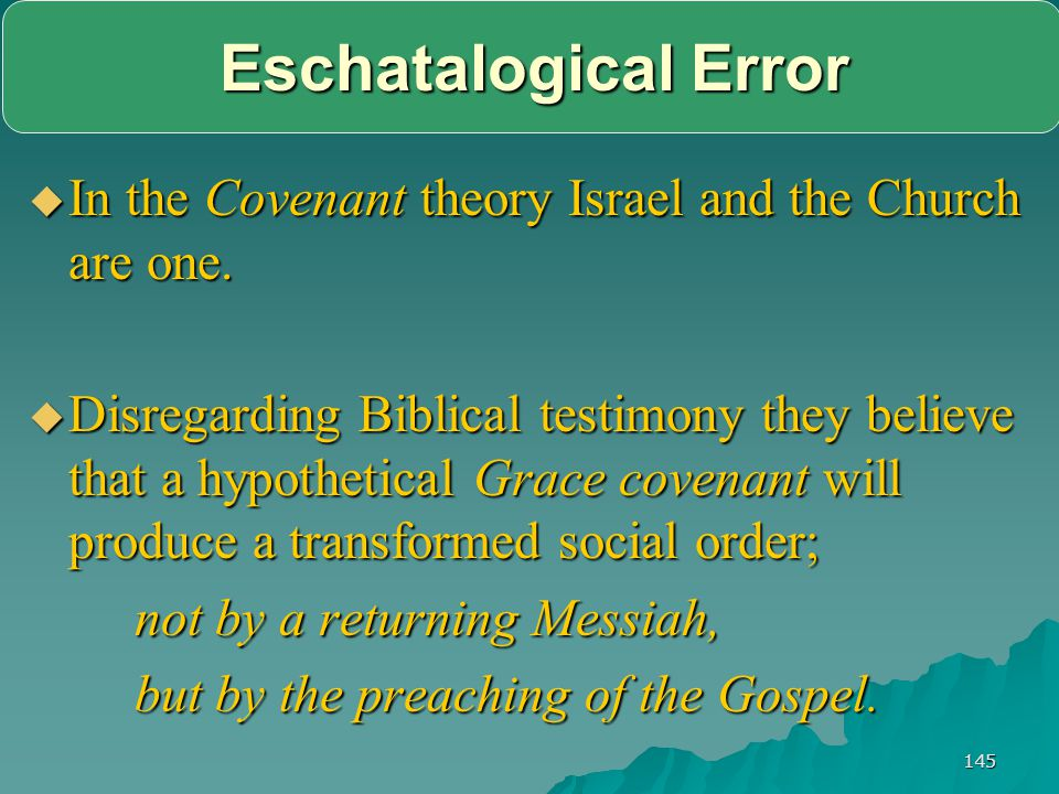 145 Eschatalogical Error  In the Covenant theory Israel and the Church are one.  Disregarding Biblical testimony they believe that a hypothetical Gr