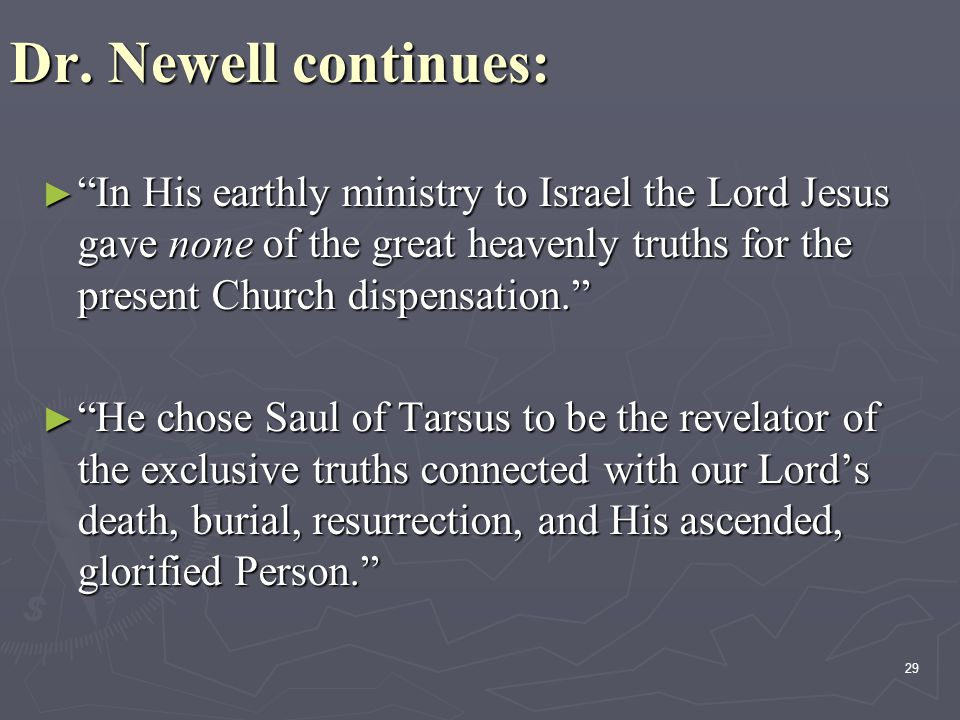"29 Dr. Newell continues: ►""►""►""►""In His earthly ministry to Israel the Lord Jesus gave none of the great heavenly truths for the present Church dispen"