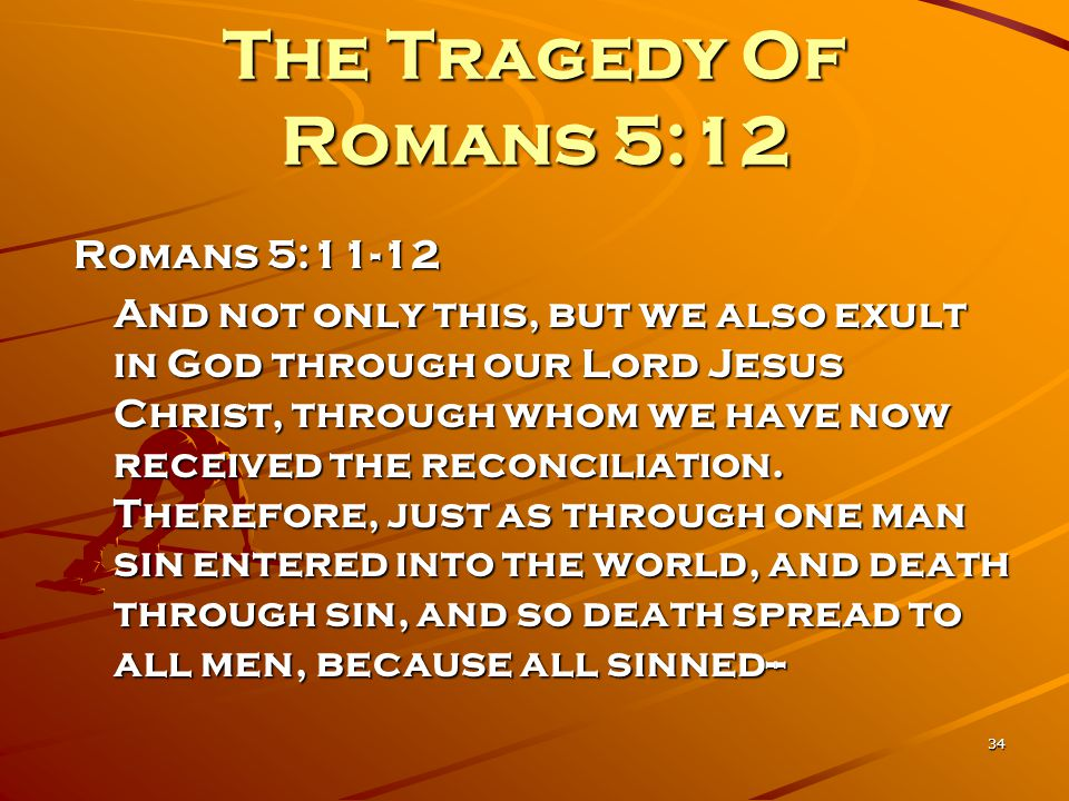 34 The Tragedy Of Romans 5:12 Romans 5:11-12 And not only this, but we also exult in God through our Lord Jesus Christ, through whom we have now recei