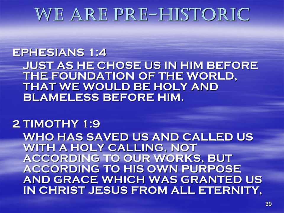 39 WE are Pre-historic EPHESIANS 1:4 JUST AS HE CHOSE US IN HIM BEFORE THE FOUNDATION OF THE WORLD, THAT WE WOULD BE HOLY AND BLAMELESS BEFORE HIM. 2