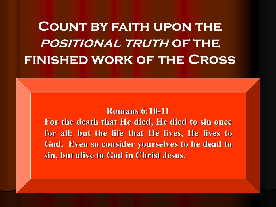 52 Count by faith upon the positional truth of the finished work of the Cross Romans 6:10-11 For the death that He died, He died to sin once for all;