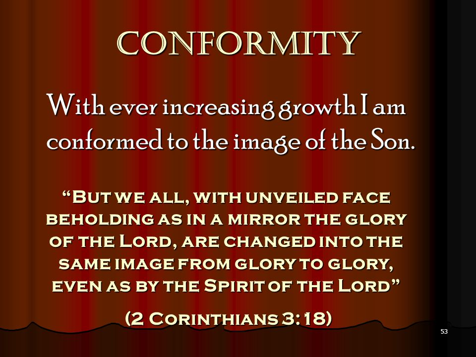 "53 Conformity With ever increasing growth I am conformed to the image of the Son. ""But we all, with unveiled face beholding as in a mirror the glory o"