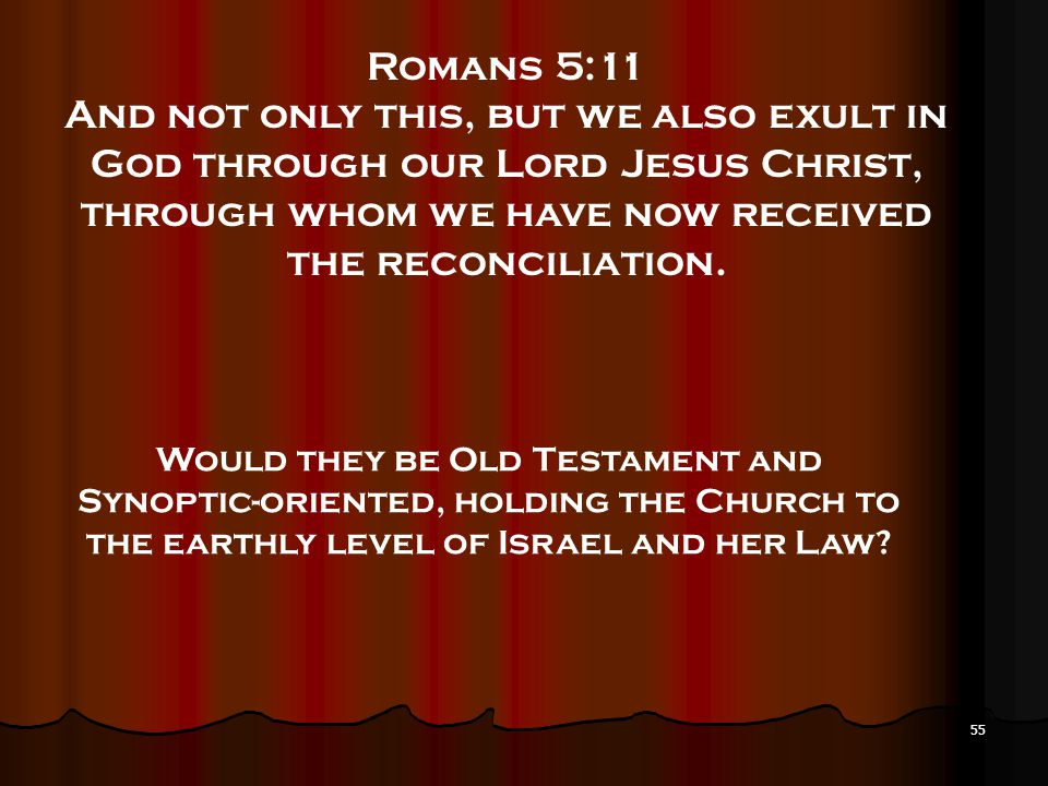 55 Romans 5:11 And not only this, but we also exult in God through our Lord Jesus Christ, through whom we have now received the reconciliation. Would