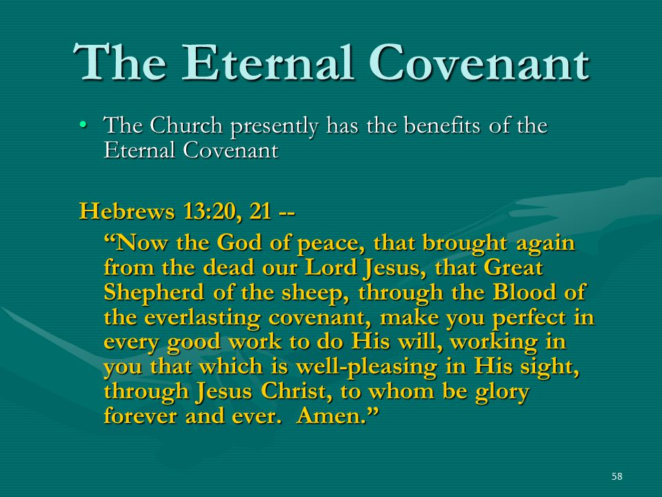 "58 The Eternal Covenant The Church presently has the benefits of the Eternal Covenant Hebrews 13:20, 21 -- ""Now the God of peace, that brought again f"
