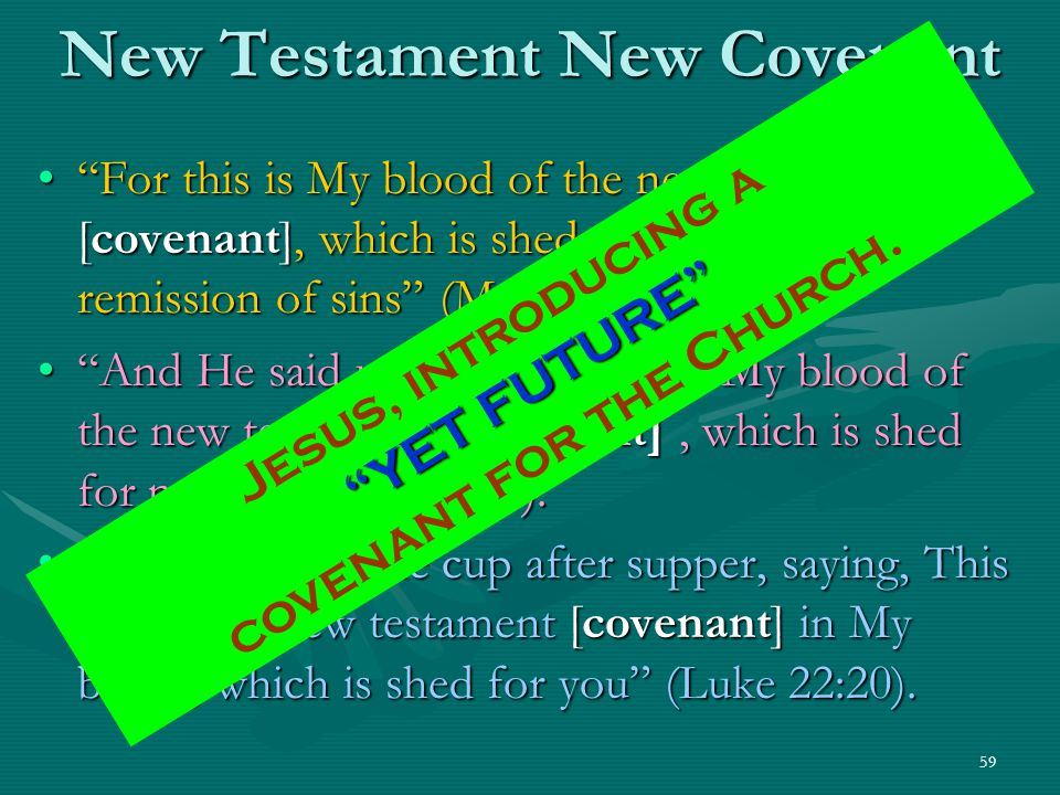 "59 New Testament New Covenant ""For this is My blood of the new testament [covenant], which is shed for many for the remission of sins"" (Matt. 26:28)."""