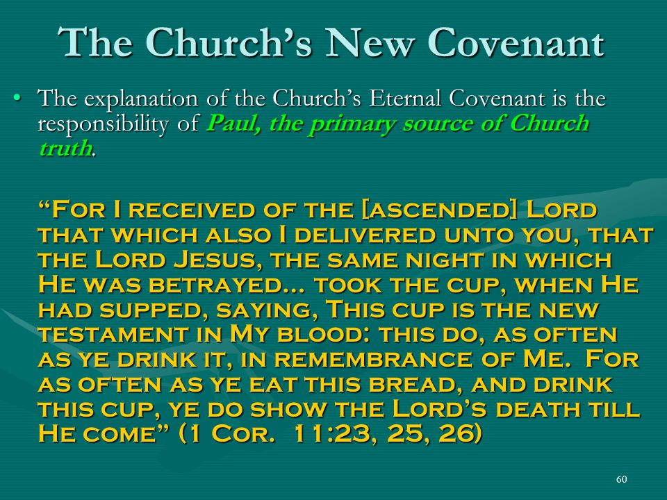 60 The Church's New Covenant The explanation of the Church's Eternal Covenant is the responsibility of Paul, the primary source of Church truth.The ex