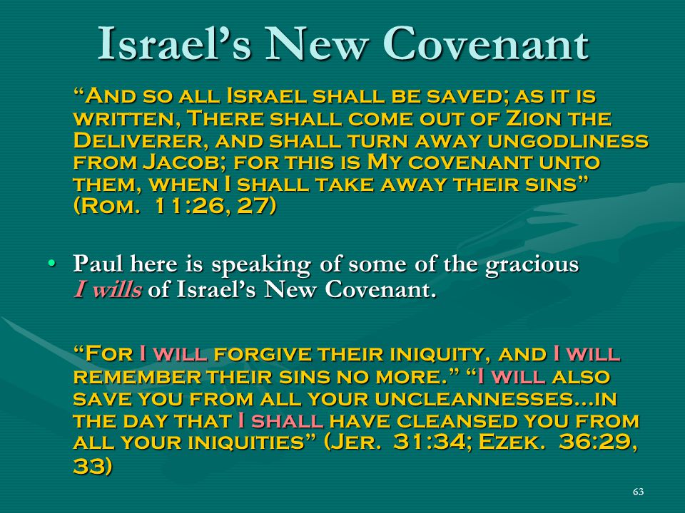 "63 Israel's New Covenant ""And so all Israel shall be saved; as it is written, There shall come out of Zion the Deliverer, and shall turn away ungodlin"