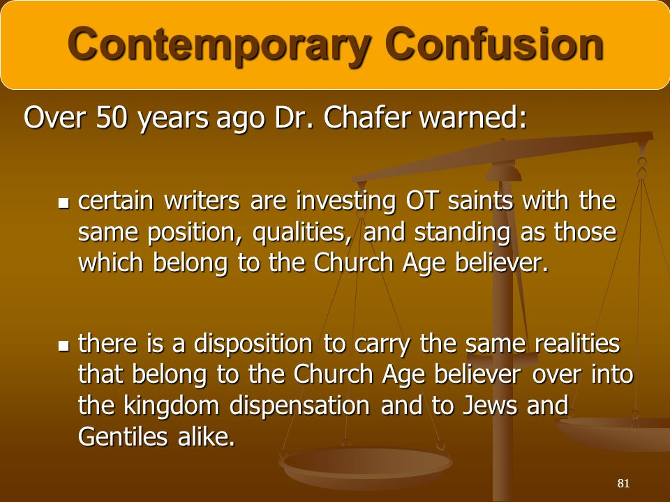 81 Contemporary Confusion Over 50 years ago Dr. Chafer warned: certain writers are investing OT saints with the same position, qualities, and standing