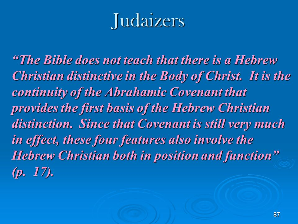 "87 Judaizers ""The Bible does not teach that there is a Hebrew Christian distinctive in the Body of Christ. It is the continuity of the Abrahamic Coven"