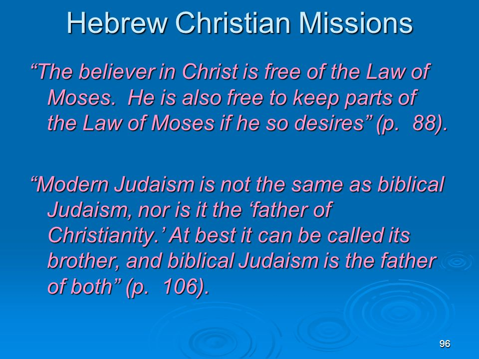 "96 Hebrew Christian Missions ""The believer in Christ is free of the Law of Moses. He is also free to keep parts of the Law of Moses if he so desires"""